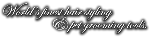 World's finest hair styling and pet grooming tools.
